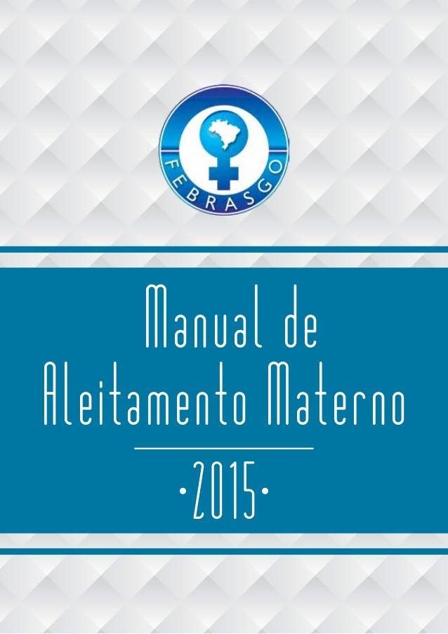 FEBRASGO - Manual de Aleitamento Materno 1 Manual de Aleitamento Materno 2015