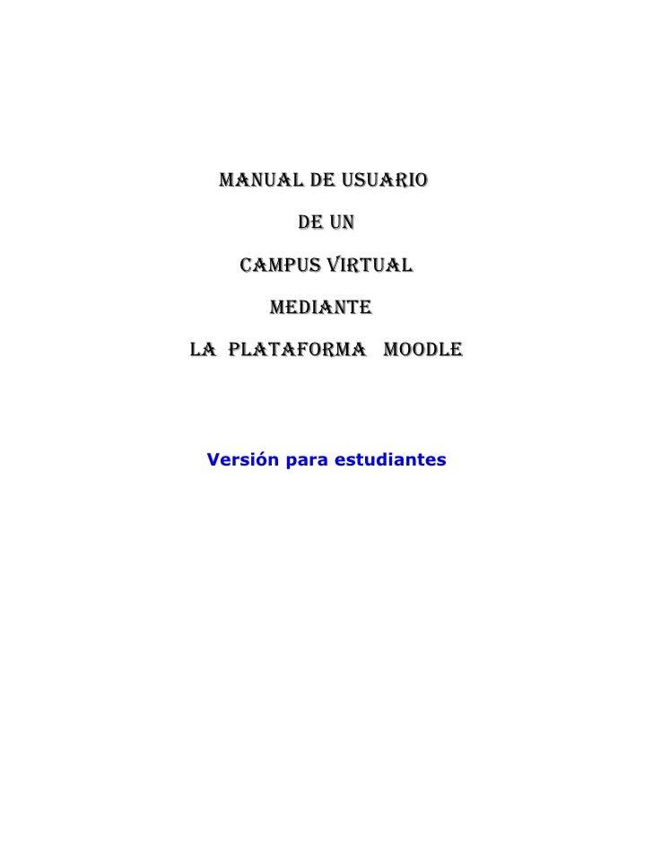 MANUAL DE USUARIO           DE UN     CAMPUS VIRTUAL        MEDIANTE LA PLATAFORMA MOODLE      Versión para estudiantes
