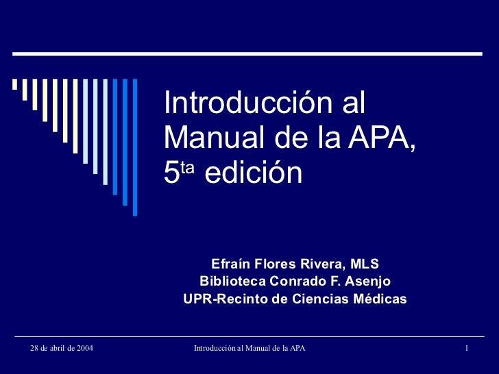 Introducción al Manual de la APA, 5 ta  edición Efraín Flores Rivera, MLS Biblioteca Conrado F. Asenjo UPR-Recinto de Cien...