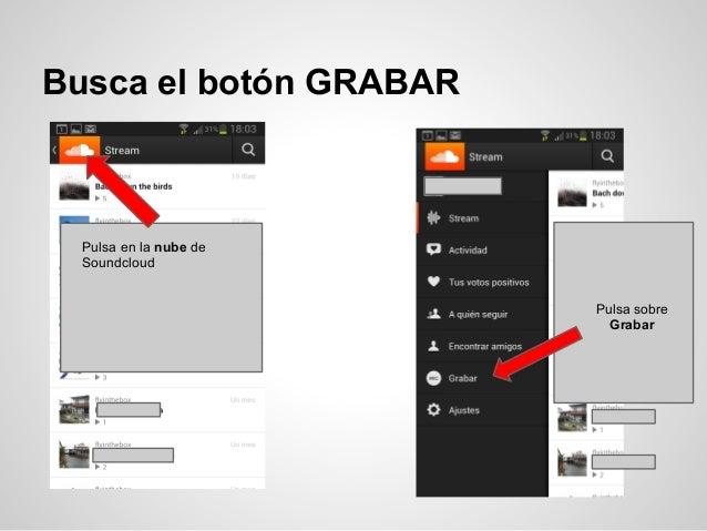 Busca el botón GRABAR  Pulsa en la nube de  Soundcloud                        Pulsa sobre                          Grabar