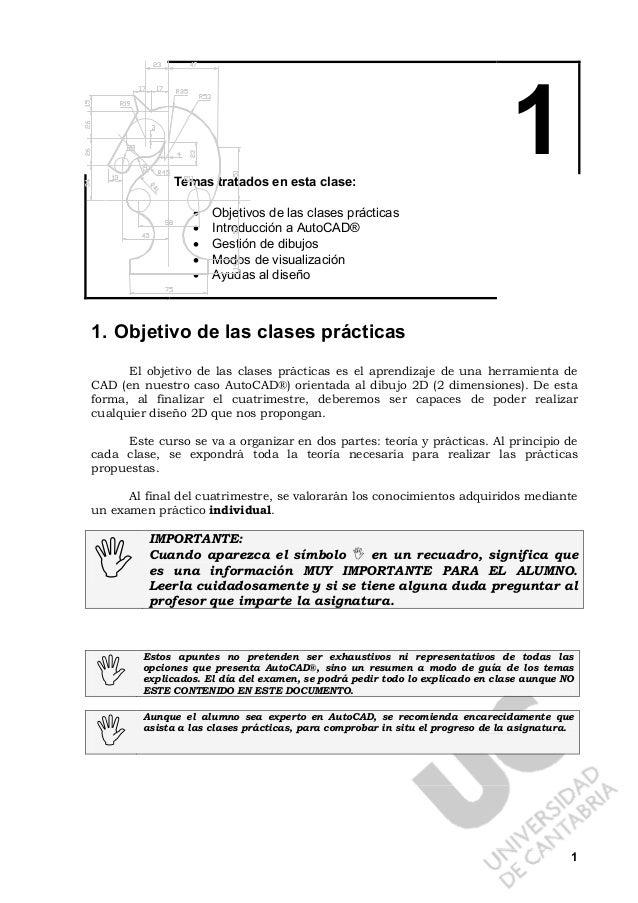 1 1Temas tratados en esta clase: • Objetivos de las clases prácticas • Introducción a AutoCAD® • Gestión de dibujos • Modo...