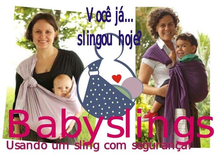 Você já...           slingou hoje?BabyslingsUsando um sling com segurança!