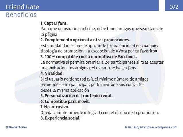 102  Friend Gate Beneficios 1. Captar fans. Para que un usuario participe, debe tener amigos que sean fans de la página. 2...