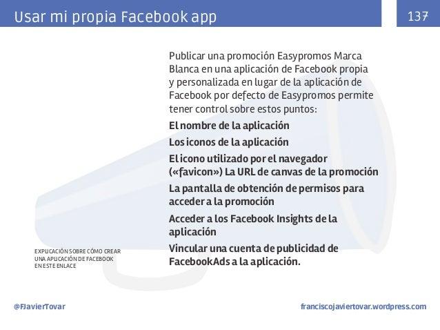 137  Usar mi propia Facebook app Publicar una promoción Easypromos Marca Blanca en una aplicación de Facebook propia y per...