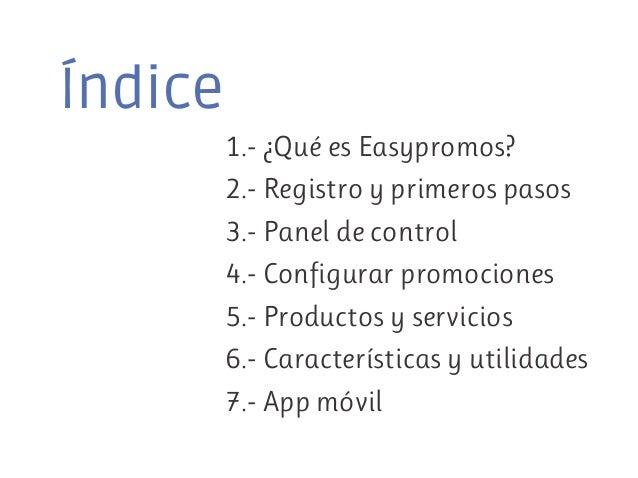 Índice 1.- ¿Qué es Easypromos? 2.- Registro y primeros pasos 3.- Panel de control 4.- Configurar promociones 5.- Productos...