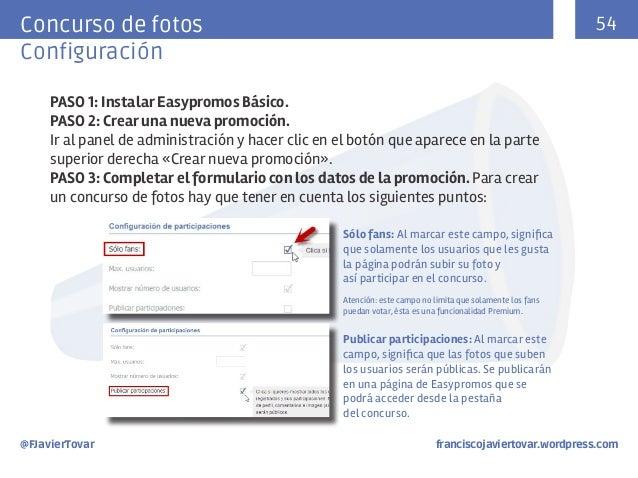 54  Concurso de fotos Configuración PASO 1: Instalar Easypromos Básico. PASO 2: Crear una nueva promoción. Ir al panel de ...