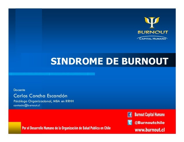 SINDROME DE BURNOUT Docente Carlos Concha Escandón Psicólogo Organizacional, MBA en RRHH contacto@burnout.cl
