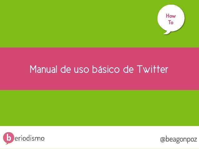 1  How To     Manual de uso básico de Twitter  @beagonpoz  @beagonpoz  www.beriodismo.net