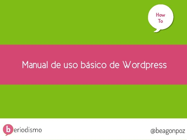 1  How To 	     Manual de uso básico de Wordpress  @beagonpoz  @beagonpoz  www.beriodismo.net