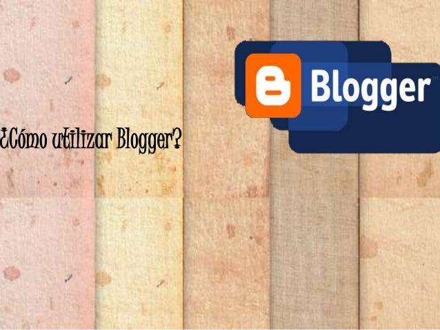 ¿Cómo utilizar Blogger?