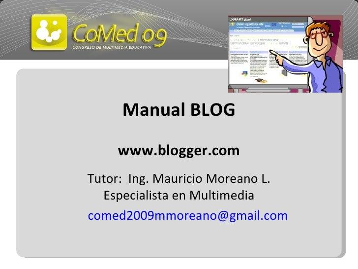 Manual BLOG www.blogger.com Tutor:  Ing. Mauricio Moreano L. Especialista en Multimedia [email_address]
