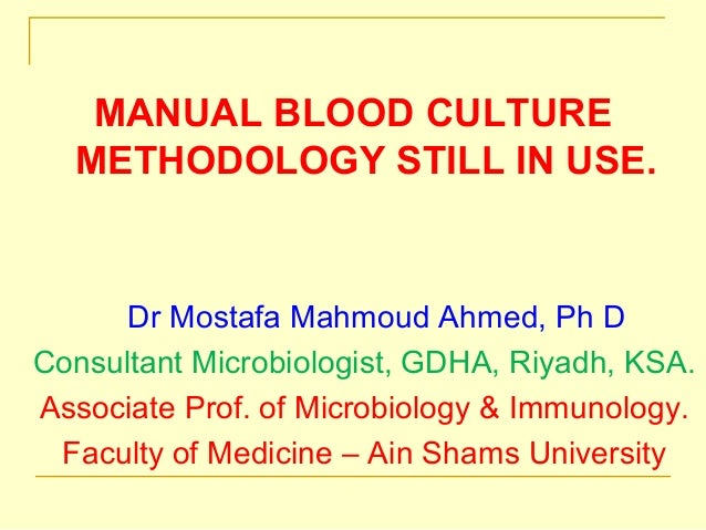 MANUAL BLOOD CULTURE METHODOLOGY STILL IN USE. Dr Mostafa Mahmoud Ahmed, Ph D Consultant Microbiologist, GDHA, Riyadh, KSA...