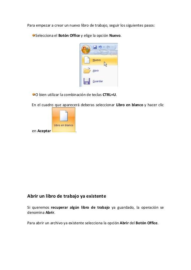 Para empezar a crear un nuevo libro de trabajo, seguir los siguientes pasos:Selecciona el Botón Office y elige la opción N...