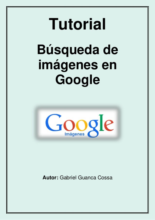 Tutorial Búsqueda de imágenes en Google Autor: Gabriel Guanca Cossa