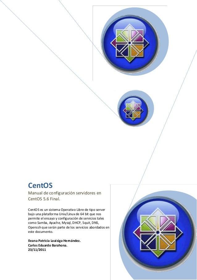 CentOS Manual de configuración servidores en CentOS 5.6 Final. CentOS es un sistema Operativo Libre de tipo server bajo un...