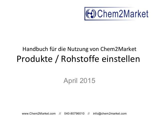 www.Chem2Market.com // 040-80796010 // info@chem2market.com Handbuch für die Nutzung von Chem2Market Produkte / Rohstoffe ...