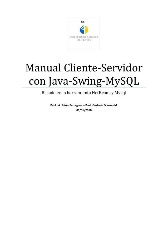 UCT Manual Cliente-Servidor con Java-Swing-MySQL Basado en la herramienta NetBeans y Mysql Pablo A. Pérez Parraguez – Prof...