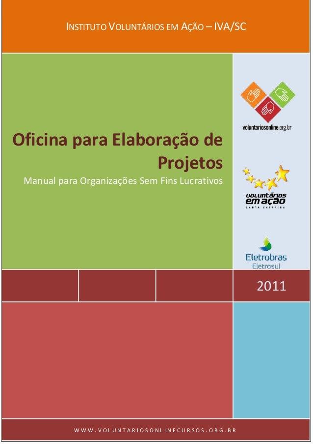 INSTITUTO VOLUNTÁRIOS EM AÇÃO – IVA/SC  2011  Oficina para Elaboração de Projetos  Manual para Organizações Sem Fins Lucra...