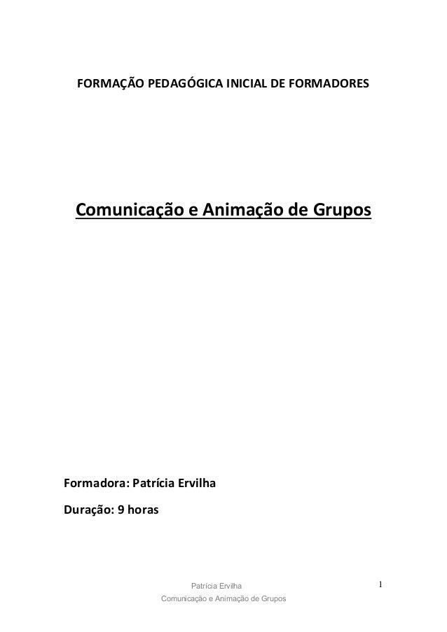 Patrícia Ervilha Comunicação e Animação de Grupos 1 FORMAÇÃO PEDAGÓGICA INICIAL DE FORMADORES Comunicação e Animação de Gr...