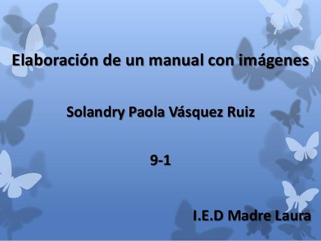 Elaboración de un manual con imágenes      Solandry Paola Vásquez Ruiz                 9-1                        I.E.D Ma...