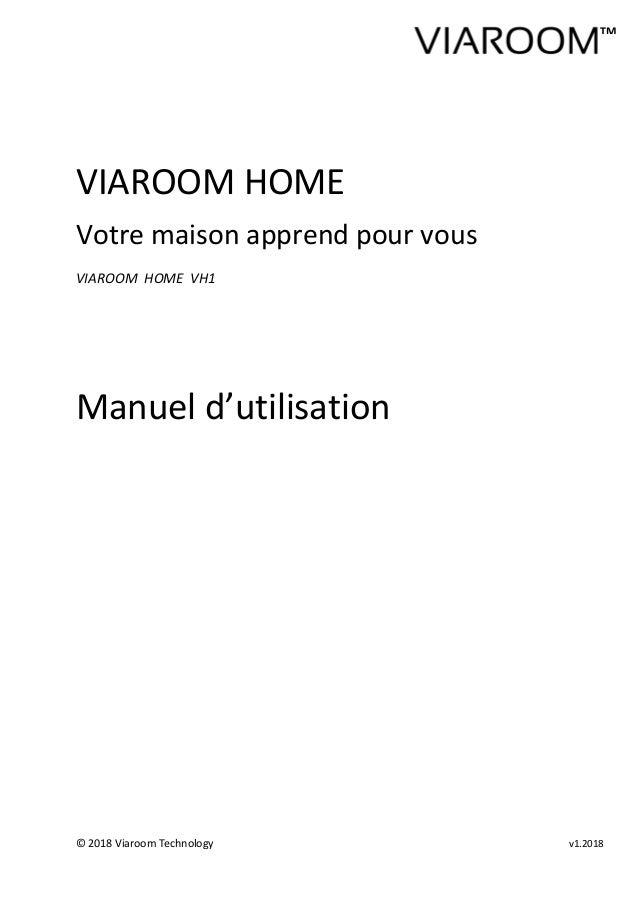 © 2018 Viaroom Technology v1.2018 VIAROOM HOME Votre maison apprend pour vous VIAROOM HOME VH1 Manuel d'utilisation TM