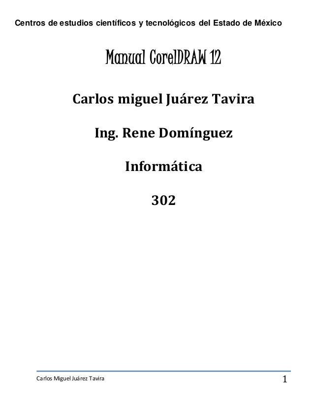 Centros de estudios científicos y tecnológicos del Estado de México Carlos Miguel Juárez Tavira 1 Manual CorelDRAW 12 Carl...
