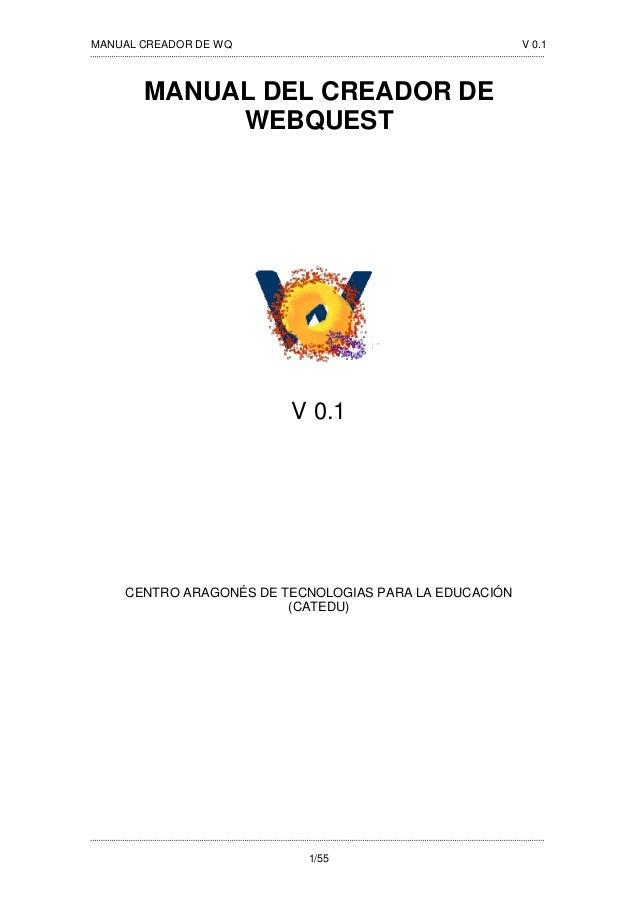 MANUAL CREADOR DE WQ V 0.1 1/55 MANUAL DEL CREADOR DE WEBQUEST V 0.1 CENTRO ARAGONÉS DE TECNOLOGIAS PARA LA EDUCACIÓN (CAT...