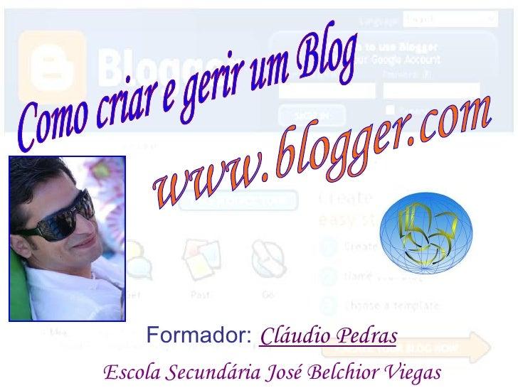 Como criar e gerir um Blog www.blogger.com Como criar e gerir um Blog Como criar e gerir um Blog Formador:  Cláudio Pedras...