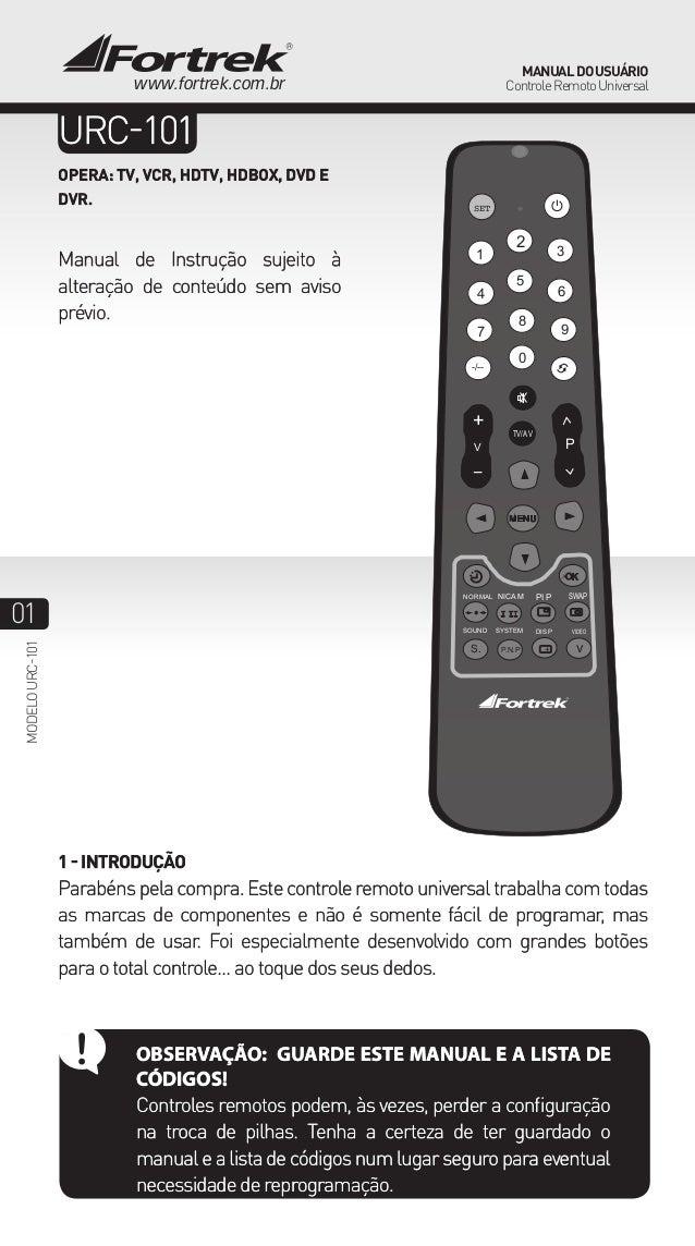 01 ManualdoUsuário ControleRemotoUniversal modelourc-101 www.fortrek.com.br URC-101 OPERA: TV, VCR, HDTV, HDBOX, DVD E DVR...