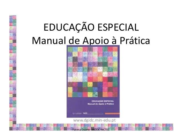 EDUCAÇÃO ESPECIAL Manual de Apoio à Prática www.dgidc.min-edu.pt Fátima Duarte- MOOC INCTEC