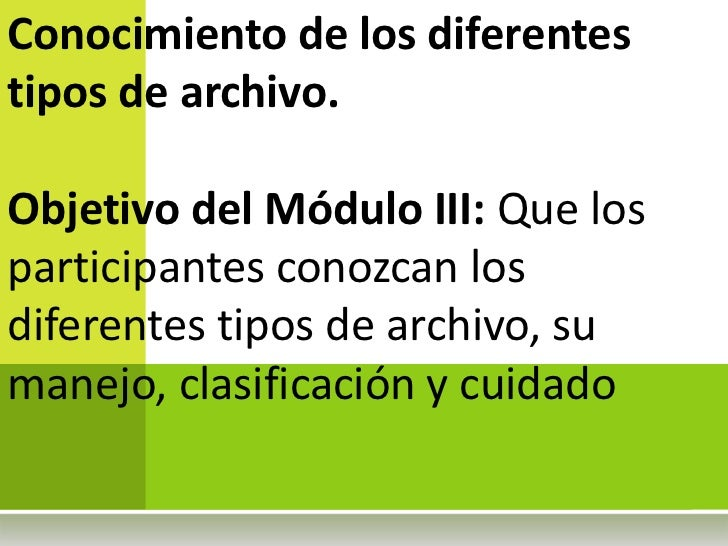 Conocimiento de los diferentestipos de archivo.Objetivo del Módulo III: Que losparticipantes conozcan losdiferentes tipos ...