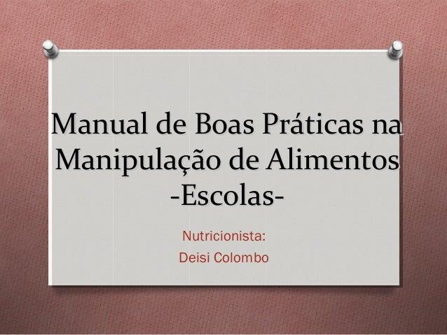 Manual de Boas Práticas na Manipulação de Alimentos -EscolasNutricionista: Deisi Colombo