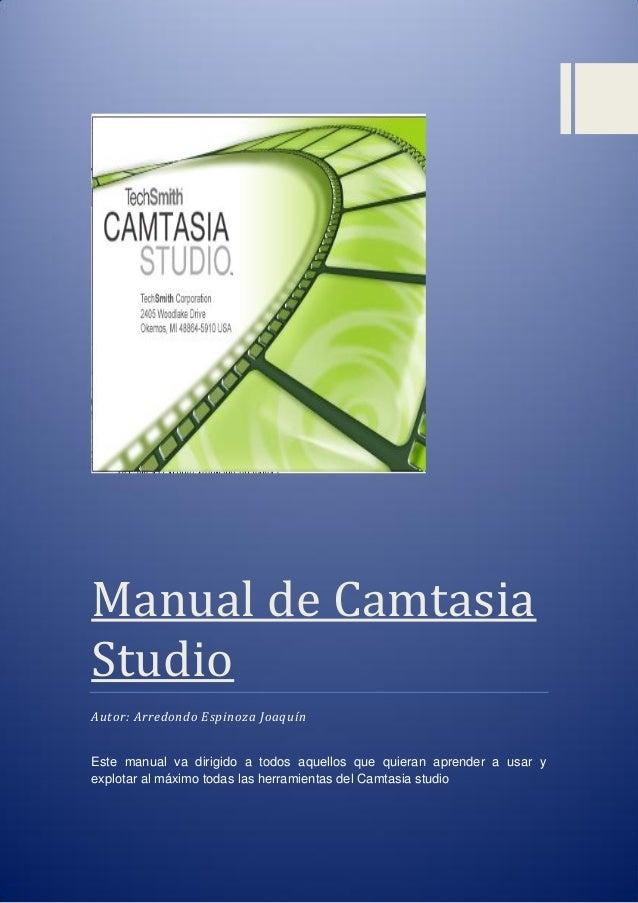 Manual de Camtasia Studio  Autor: Arredondo Espinoza Joaquín  Este manual va dirigido a todos aquellos que quieran aprende...