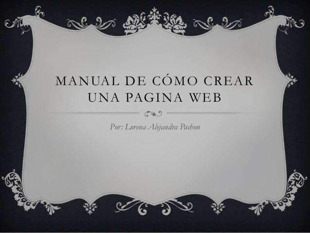 MANUAL DE CÓMO CREAR   UNA PAGINA WEB     Por: Lorena Alejandra Pachon