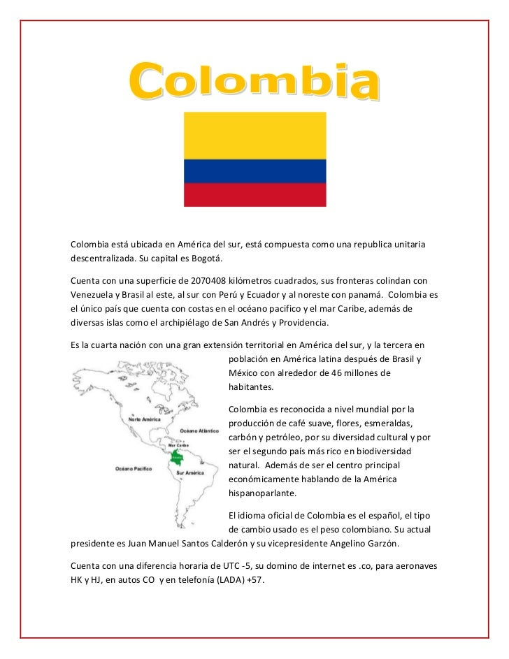 Colombia está ubicada en América del sur, está compuesta como una republica unitariadescentralizada. Su capital es Bogotá....