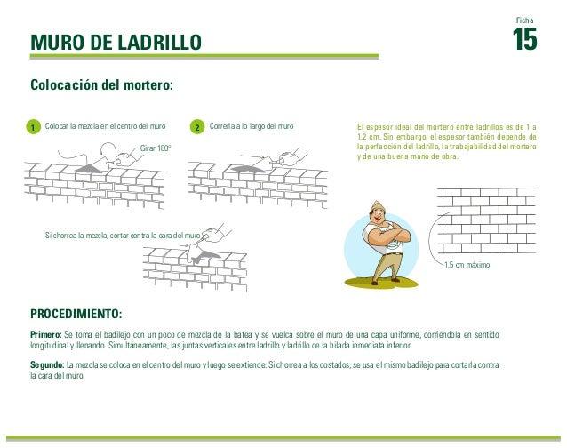 15 Ficha Colocación del mortero: Primero: Se toma el badilejo con un poco de mezcla de la batea y se vuelca sobre el muro ...