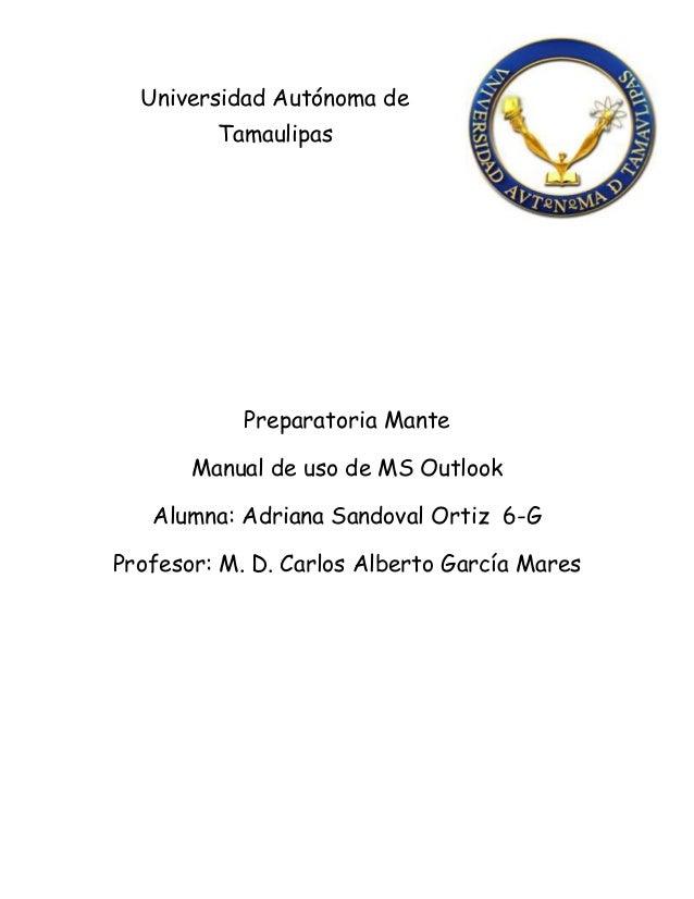Universidad Autónoma deTamaulipasPreparatoria ManteManual de uso de MS OutlookAlumna: Adriana Sandoval Ortiz 6-GProfesor: ...