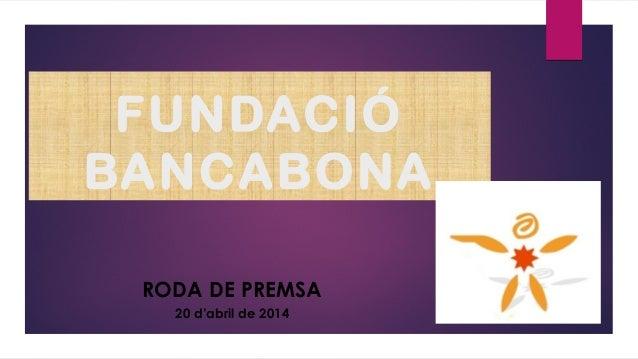 FUNDACIÓ BANCABONA RODA DE PREMSA 20 d'abril de 2014
