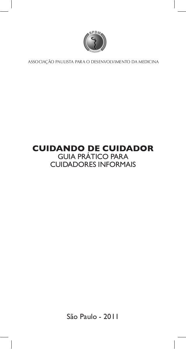 1CUIDANDO DE CUIDADORGUIA PRÁTICO PARACUIDADORES INFORMAISASSOCIAÇÃO PAULISTA PARA O DESENVOLVIMENTO DA MEDICINASão Paulo ...