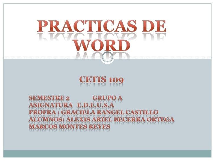 Practicas de word<br />Cetis 109<br />SEMESTRE 2               GRUPO A<br />Asignatura   E.d.e.u.s.a<br />Profra : GRACIEL...