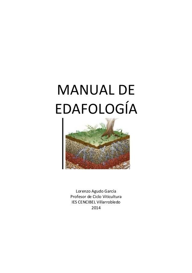 MANUAL DE  EDAFOLOGÍA  Lorenzo Agudo García  Profesor de Ciclo Viticultura  IES CENCIBEL Villarrobledo  2014