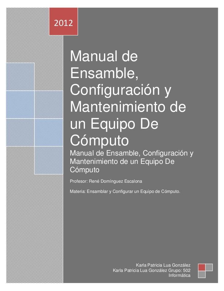 2012   Manual de   Ensamble,   Configuración y   Mantenimiento de   un Equipo De   Cómputo   Manual de Ensamble, Configura...