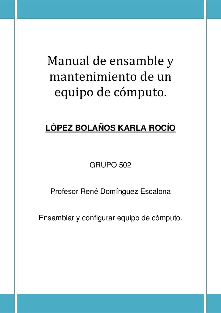 Manual de ensamble y  mantenimiento de un   equipo de cómputo. LÓPEZ BOLAÑOS KARLA ROCÍO              GRUPO 502   Profesor...