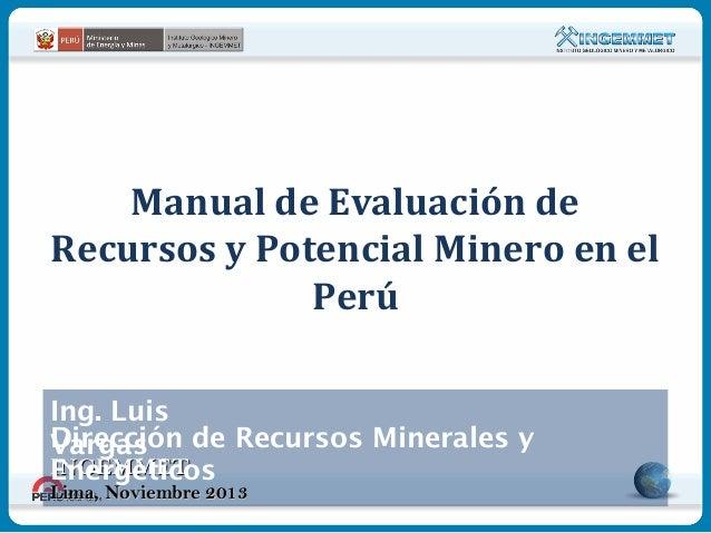 Manual de Evaluación de Recursos y Potencial Minero en el Perú Ing. Luis Dirección de Recursos Minerales y Vargas INGEMMET...