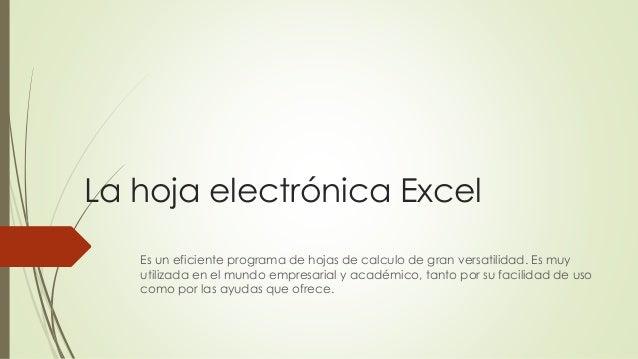 La hoja electrónica Excel Es un eficiente programa de hojas de calculo de gran versatilidad. Es muy utilizada en el mundo ...