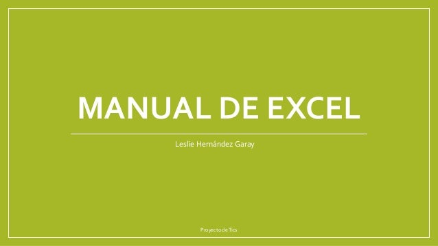 MANUAL DE EXCEL Proyecto deTics Leslie Hernández Garay