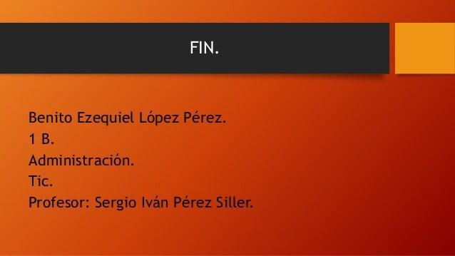 FIN. Benito Ezequiel López Pérez. 1 B. Administración. Tic. Profesor: Sergio Iván Pérez Siller.