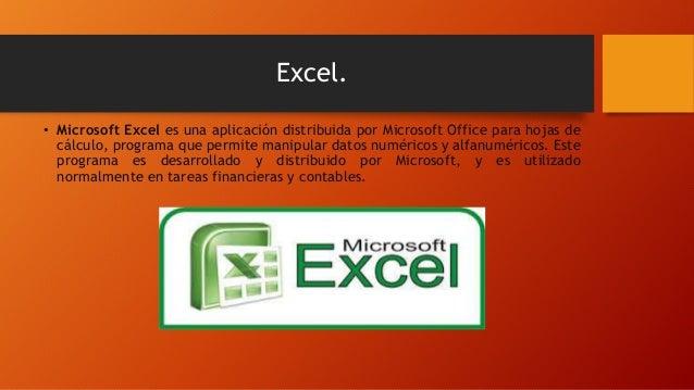 Excel. • Microsoft Excel es una aplicación distribuida por Microsoft Office para hojas de cálculo, programa que permite ma...