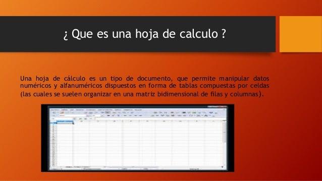 ¿ Que es una hoja de calculo ? Una hoja de cálculo es un tipo de documento, que permite manipular datos numéricos y alfanu...