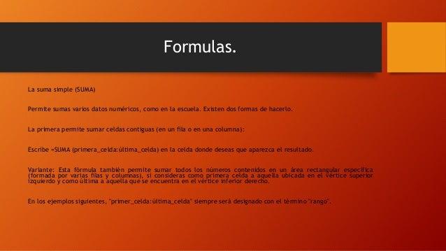 Formulas. La suma simple (SUMA) Permite sumas varios datos numéricos, como en la escuela. Existen dos formas de hacerlo. L...